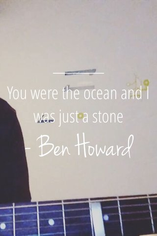 - Ben Howard You were the ocean and I was just a stone