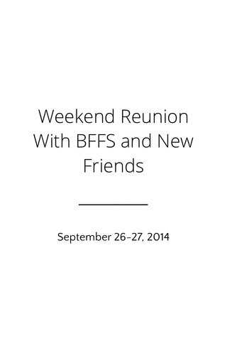 Weekend Reunion With BFFS and New Friends September 26-27, 2014