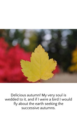 Delicious autumn! My very soul is wedded to it, and if I were a bird I would fly about the earth seeking the successive autumns.
