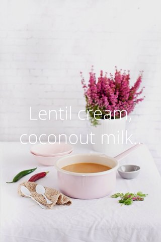 Lentil cream, coconout milk..