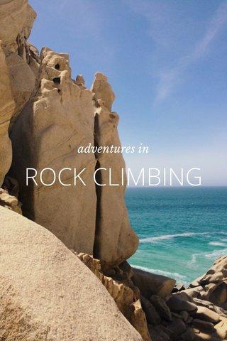 ROCK CLIMBING adventures in