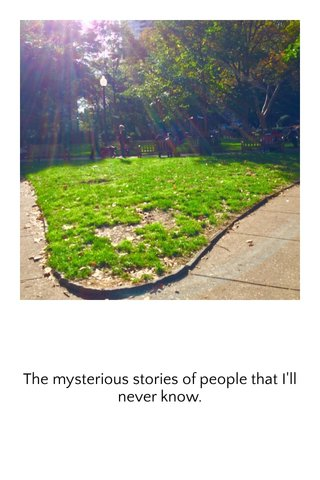 The mysterious stories of people that I'll never know.