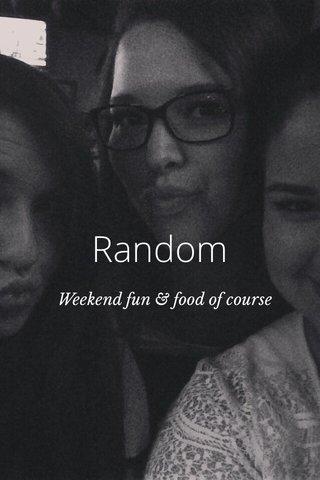 Random Weekend fun & food of course