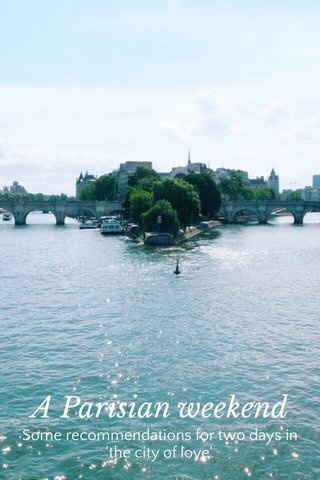 A Parisian weekend Some recommendations for two days in 'the city of love'.