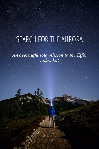 SEARCH FOR THE AURORA An overnight solo mission to the Elfin Lakes hut