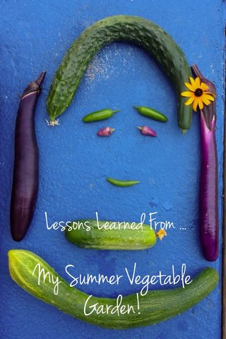 My Summer Vegetable Garden! Lessons Learned From ...