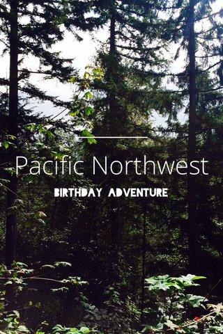 Pacific Northwest Birthday Adventure