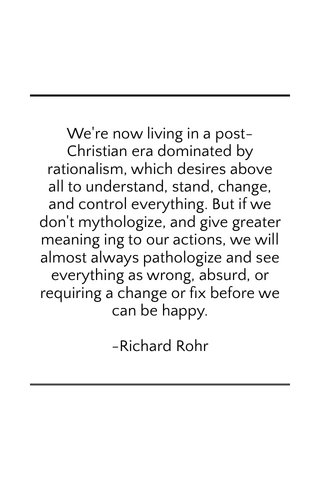 We're now living in a post-Christian era dominated by rationalism, which desires above all to understand, stand, change, and control everything. But if we don't mythologize, and give greater meaning ing to our actions, we will almost always pathologize and see everything as wrong, absurd, or requiring a change or fix before we can be happy. -Richard Rohr