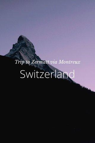 Switzerland Trip to Zermatt via Montreux