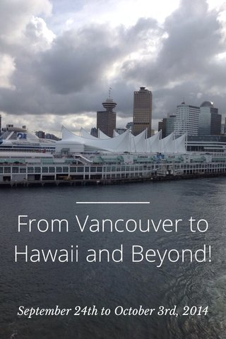 From Vancouver to Hawaii and Beyond! September 24th to October 3rd, 2014