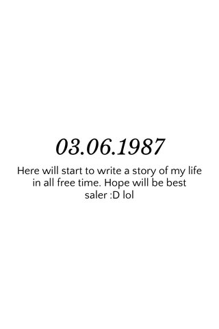 03.06.1987 Here will start to write a story of my life in all free time. Hope will be best saler :D lol