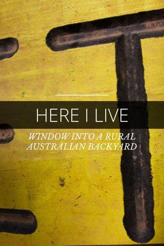 HERE I LIVE WINDOW INTO A RURAL AUSTRALIAN BACKYARD