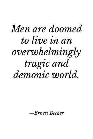Men are doomed to live in an overwhelmingly tragic and demonic world. —Ernest Becker
