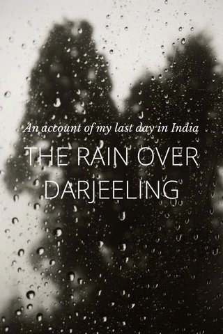 THE RAIN OVER DARJEELING An account of my last day in India