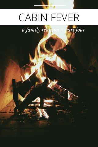 CABIN FEVER a family reunion // part four