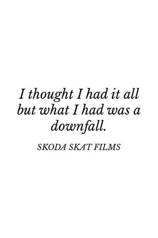 I thought I had it all but what I had was a downfall. SKODA SKAT FILMS