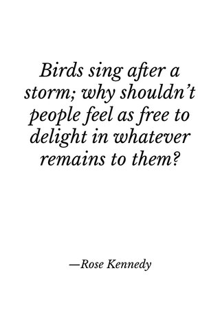 Birds sing after a storm; why shouldn't people feel as free to delight in whatever remains to them? —Rose Kennedy