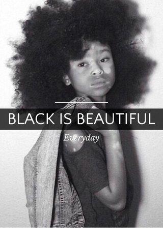 BLACK IS BEAUTIFUL Everyday