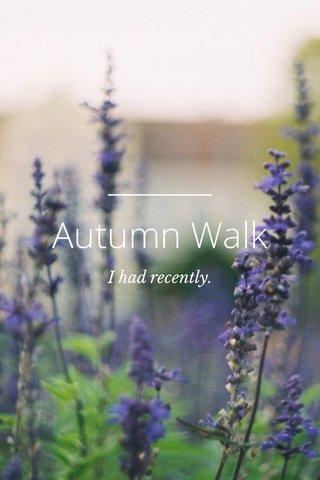 Autumn Walk I had recently.