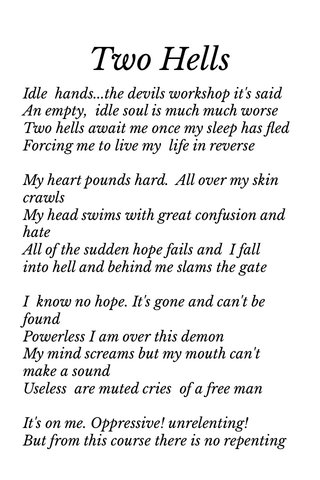 Two Hells Idle hands...the devils workshop it's said An empty, idle soul is much much worse Two hells await me once my sleep has fled Forcing me to live my life in reverse My heart pounds hard. All over my skin crawls My head swims with great confusion and hate All of the sudden hope fails and I fall into hell and behind me slams the gate I know no hope. It's gone and can't be found Powerless I am over this demon My mind screams but my mouth can't make a sound Useless are muted cries of a free man It's on me. Oppressive! unrelenting! But from this course there is no repenting