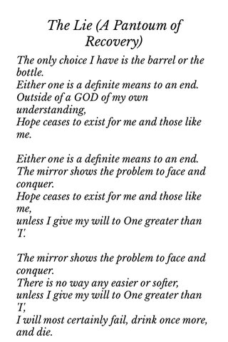 The Lie (A Pantoum of Recovery) The only choice I have is the barrel or the bottle. Either one is a definite means to an end. Outside of a GOD of my own understanding, Hope ceases to exist for me and those like me. Either one is a definite means to an end. The mirror shows the problem to face and conquer. Hope ceases to exist for me and those like me, unless I give my will to One greater than 'I'. The mirror shows the problem to face and conquer. There is no way any easier or softer, unless I give my will to One greater than 'I', I will most certainly fail, drink once more, and die. Onward through this I must now go with no power outside of a GOD of my own understanding Refusing to believe the hellish lie I've lived, 'The only choice I have is the barrel or the bottle'
