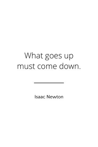 What goes up must come down. Isaac Newton