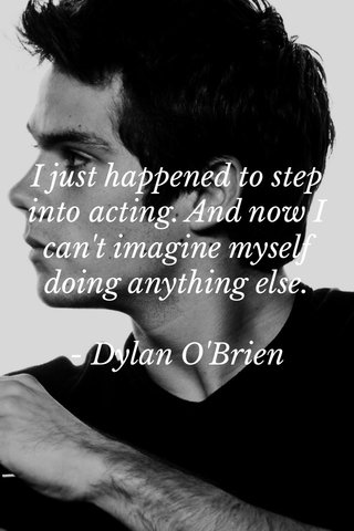 I just happened to step into acting. And now I can't imagine myself doing anything else. - Dylan O'Brien