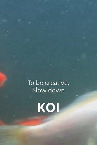 KOI To be creative, Slow down