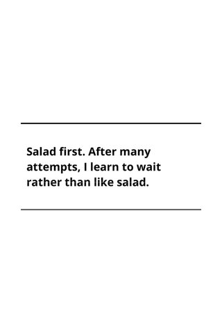 Salad first. After many attempts, I learn to wait rather than like salad.