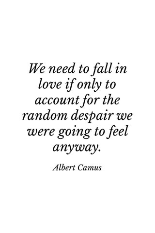 We need to fall in love if only to account for the random despair we were going to feel anyway. Albert Camus