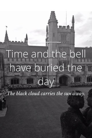 Time and the bell have buried the day The black cloud carries the sun away.