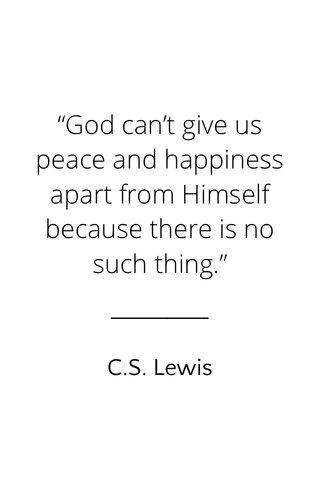 """""""God can't give us peace and happiness apart from Himself because there is no such thing."""" C.S. Lewis"""