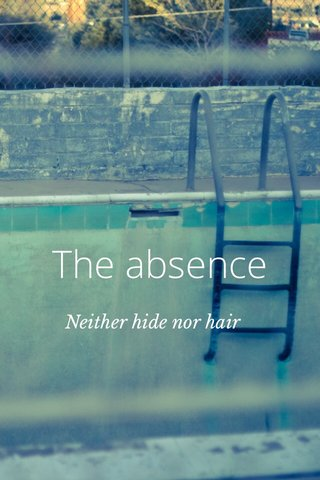 The absence Neither hide nor hair