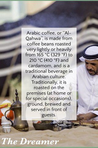 Arabic coffee, or ''Al-Qahwa'', is made from coffee beans roasted very lightly or heavily from 165 °C (329 °F) to 210 °C (410 °F) and cardamom, and is a traditional beverage in Arabian culture. Traditionally, it is roasted on the premises (at home or for special occasions), ground, brewed and served in front of guests.