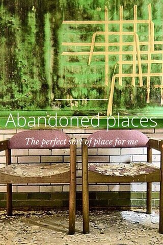 Abandoned places The perfect sort of place for me