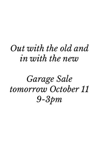 Out with the old and in with the new Garage Sale tomorrow October 11 9-3pm