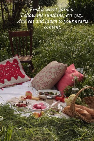 Find a secret garden.. Follow the sunshine, get cosy.. And eat and laugh to your hearts content.