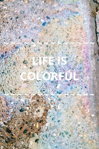 ~~~~~~~~~~~~~~ ~~~~~~~~~~~~~~ LIFE IS COLORFUL