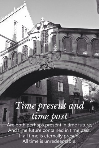 Time present and time past Are both perhaps present in time future, And time future contained in time past. If all time is eternally present All time is unredeemable.