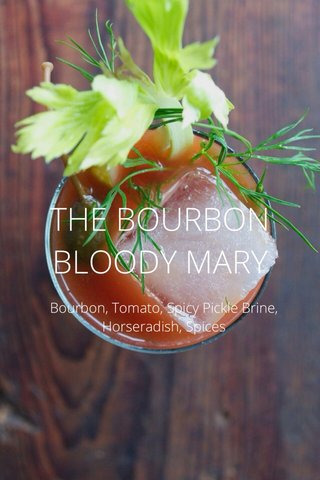 THE BOURBON BLOODY MARY Bourbon, Tomato, Spicy Pickle Brine, Horseradish, Spices