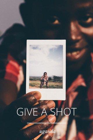 GIVE A SHOT uganda