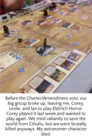 Before the Charter/Amendment vote, our big group broke up, leaving me, Corey, Leslie, and Ian to play Eldritch Horror. Corey played it last week and wanted to play again. We tried valiantly to save the world from Cthullu, but we were brutally killed anyways. My astronomer character died.