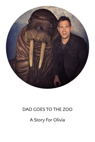 DAD GOES TO THE ZOO A Story For Olivia
