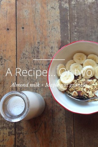 A Recipe... Or two Almond milk + Maple nut granola