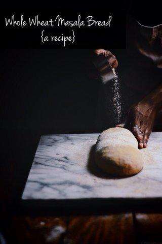 Whole Wheat Masala Bread {a recipe}