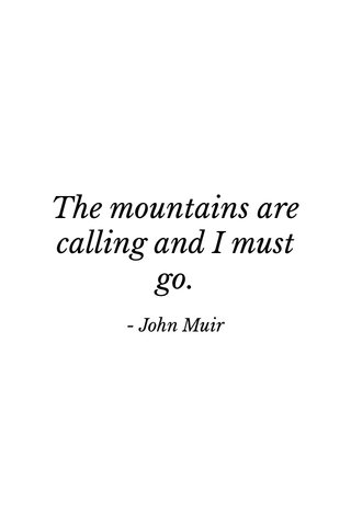 The mountains are calling and I must go. - John Muir