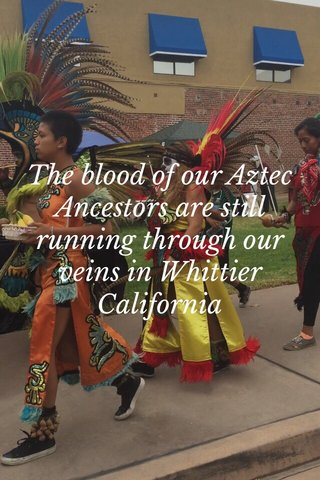The blood of our Aztec Ancestors are still running through our veins in Whittier California