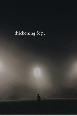thickening fog ;