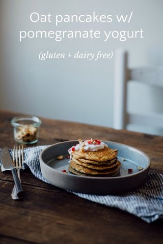 Oat pancakes w/ pomegranate yogurt (gluten + dairy free)