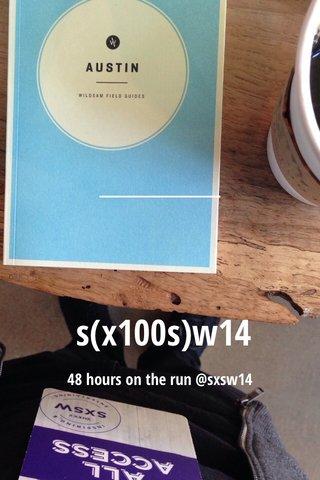 s(x100s)w14 48 hours on the run @sxsw14